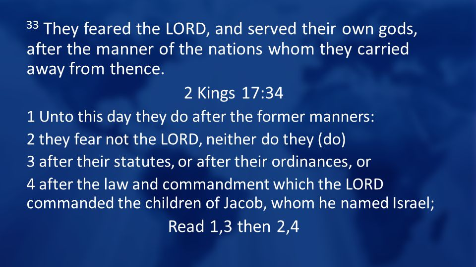 33 They feared the LORD, and served their own gods, after the manner of the nations whom they carried away from thence.