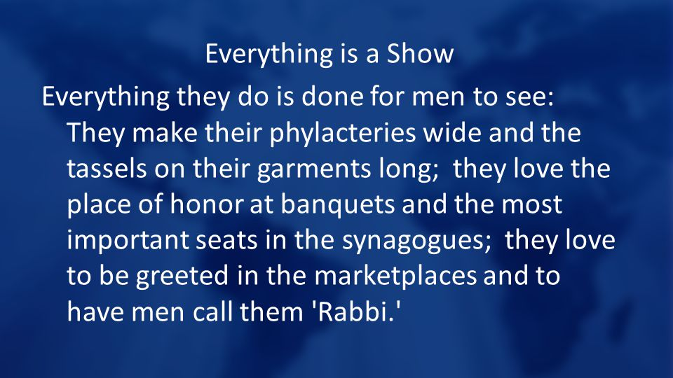 Everything is a Show Everything they do is done for men to see: They make their phylacteries wide and the tassels on their garments long; they love the place of honor at banquets and the most important seats in the synagogues; they love to be greeted in the marketplaces and to have men call them Rabbi.