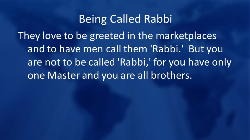 Being Called Rabbi They love to be greeted in the marketplaces and to have men call them Rabbi. But you are not to be called Rabbi, for you have only one Master and you are all brothers.