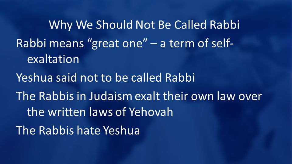 Why We Should Not Be Called Rabbi Rabbi means great one – a term of self- exaltation Yeshua said not to be called Rabbi The Rabbis in Judaism exalt their own law over the written laws of Yehovah The Rabbis hate Yeshua