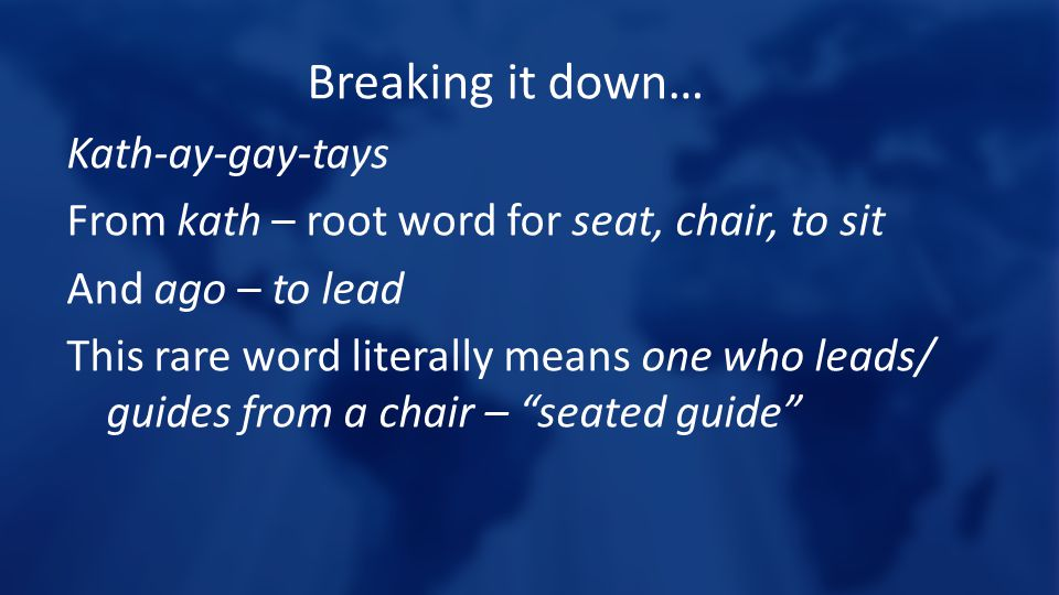 Breaking it down… Kath-ay-gay-tays From kath – root word for seat, chair, to sit And ago – to lead This rare word literally means one who leads/ guides from a chair – seated guide