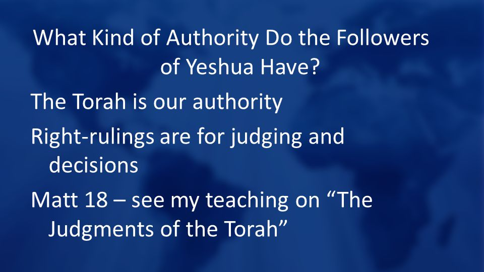 What Kind of Authority Do the Followers of Yeshua Have? The Torah is our authority Right-rulings are for judging and decisions Matt 18 – see my teachi