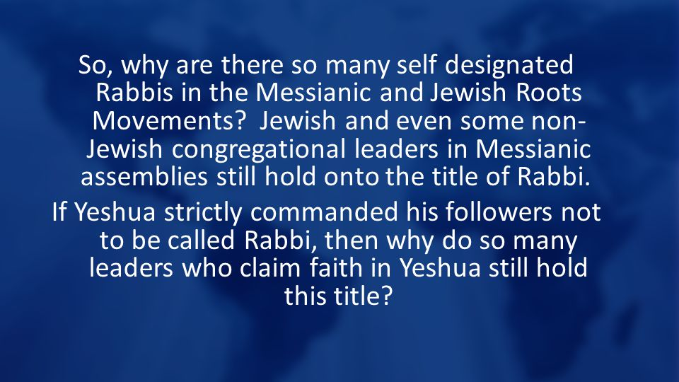 So, why are there so many self designated Rabbis in the Messianic and Jewish Roots Movements.