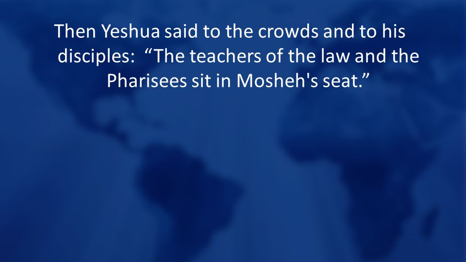 """Then Yeshua said to the crowds and to his disciples: """"The teachers of the law and the Pharisees sit in Mosheh's seat."""""""