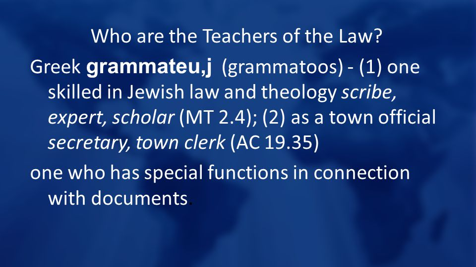 Who are the Teachers of the Law? Greek grammateu,j (grammatoos) - (1) one skilled in Jewish law and theology scribe, expert, scholar (MT 2.4); (2) as