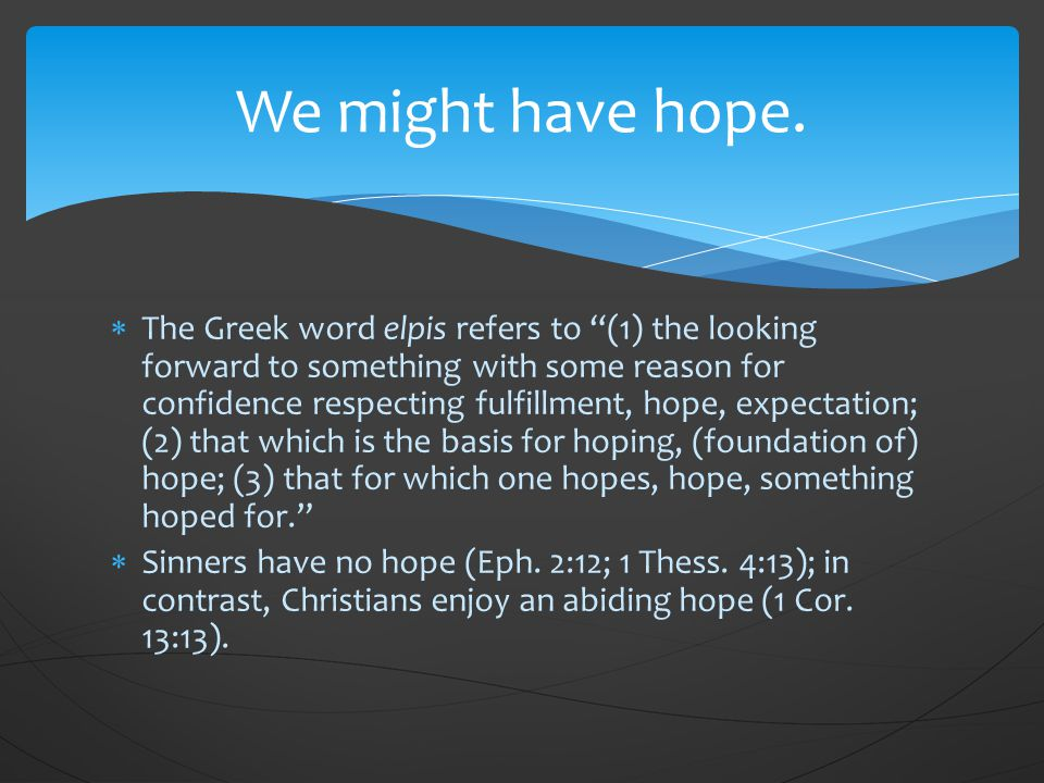  The Greek word elpis refers to (1) the looking forward to something with some reason for confidence respecting fulfillment, hope, expectation; (2) that which is the basis for hoping, (foundation of) hope; (3) that for which one hopes, hope, something hoped for.  Sinners have no hope (Eph.