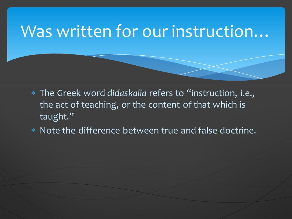  The Greek word didaskalia refers to instruction, i.e., the act of teaching, or the content of that which is taught.  Note the difference between true and false doctrine.