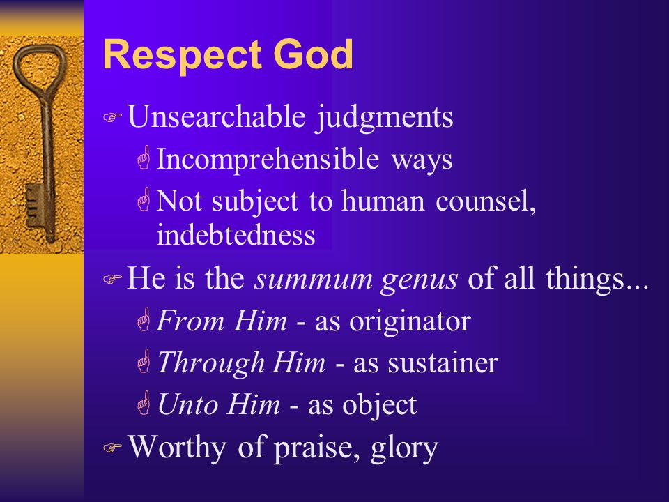 Respect God F Unsearchable judgments GIncomprehensible ways GNot subject to human counsel, indebtedness F He is the summum genus of all things...