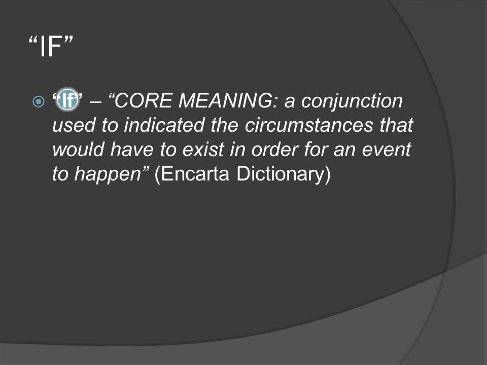 IF  If – CORE MEANING: a conjunction used to indicated the circumstances that would have to exist in order for an event to happen (Encarta Dictionary)
