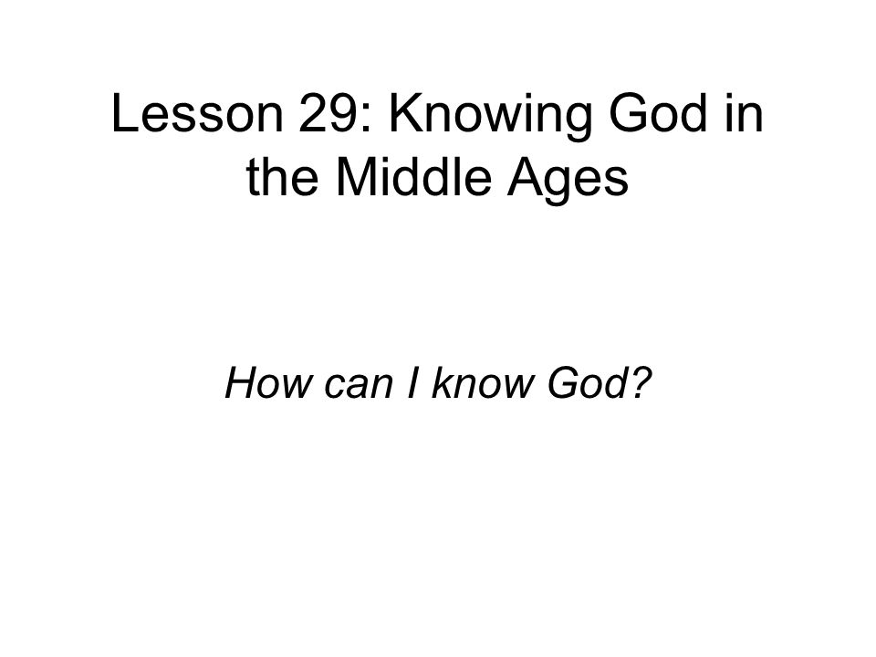 Lesson 29: Knowing God in the Middle Ages How can I know God