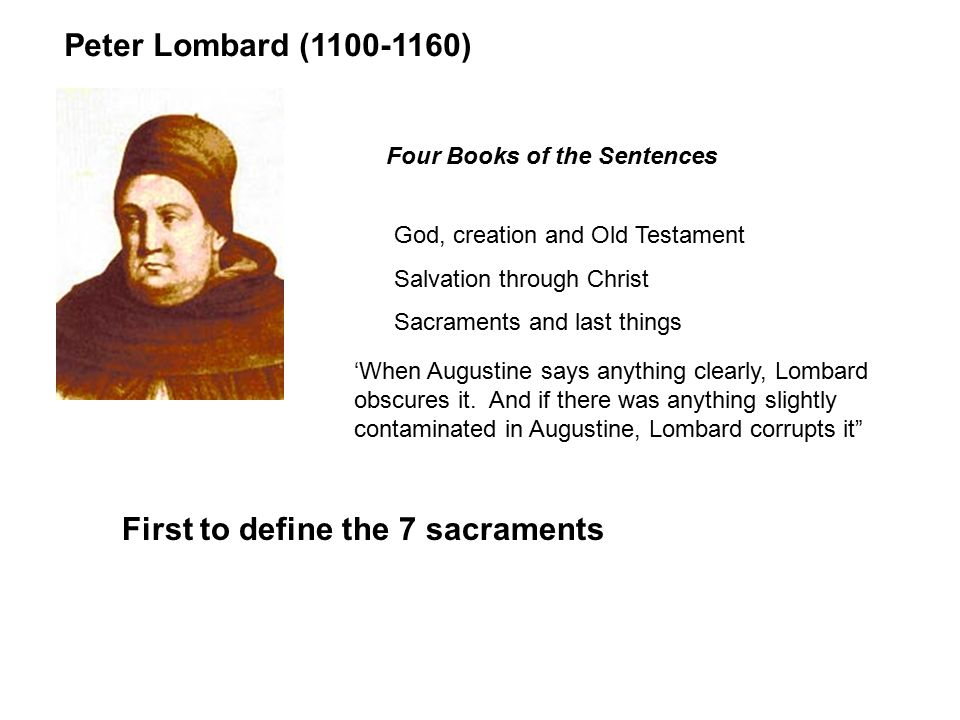 Peter Lombard (1100-1160) Four Books of the Sentences First to define the 7 sacraments God, creation and Old Testament Salvation through Christ Sacraments and last things 'When Augustine says anything clearly, Lombard obscures it.