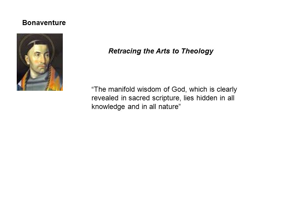 Bonaventure Retracing the Arts to Theology The manifold wisdom of God, which is clearly revealed in sacred scripture, lies hidden in all knowledge and in all nature