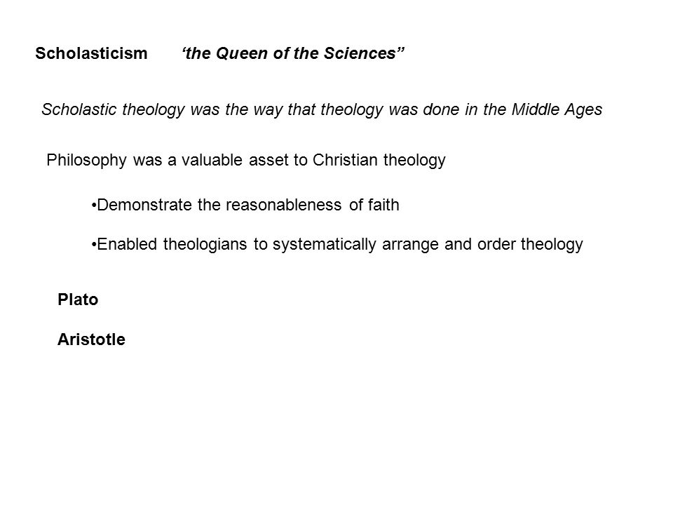Scholasticism'the Queen of the Sciences Scholastic theology was the way that theology was done in the Middle Ages Philosophy was a valuable asset to Christian theology Demonstrate the reasonableness of faith Enabled theologians to systematically arrange and order theology Plato Aristotle