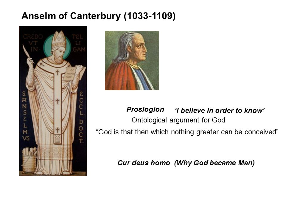 Anselm of Canterbury (1033-1109) Proslogion Cur deus homo (Why God became Man) 'I believe in order to know' Ontological argument for God God is that then which nothing greater can be conceived
