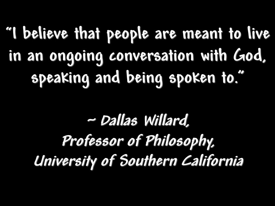 """ I believe that people are meant to live in an ongoing conversation with God, speaking and being spoken to."" ~ Dallas Willard, Professor of Philosoph"