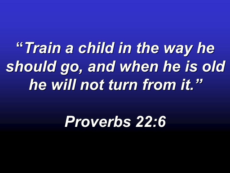 """Train a child in the way he should go, and when he is old he will not turn from it."" Proverbs 22:6"