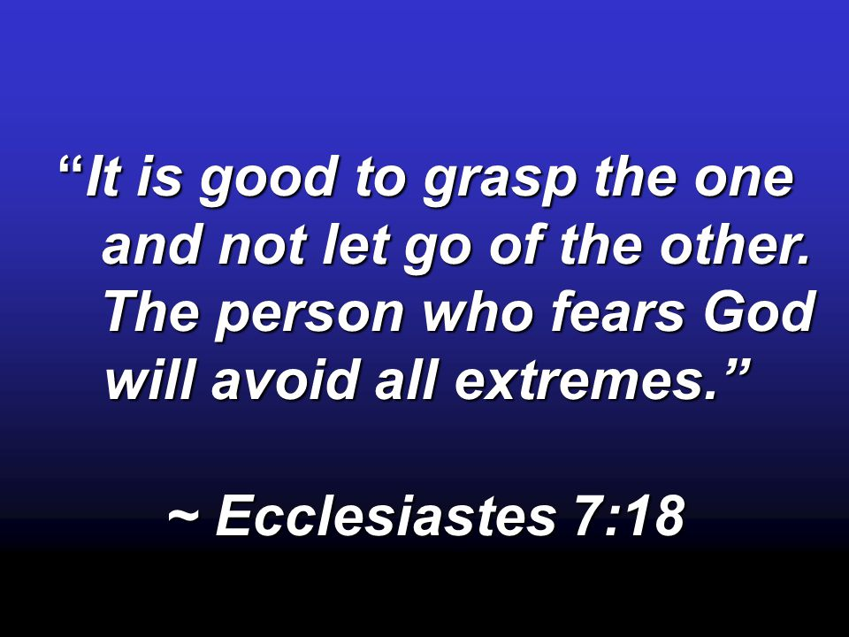 """It is good to grasp the one and not let go of the other. and not let go of the other. The person who fears God will avoid all extremes."" The person w"
