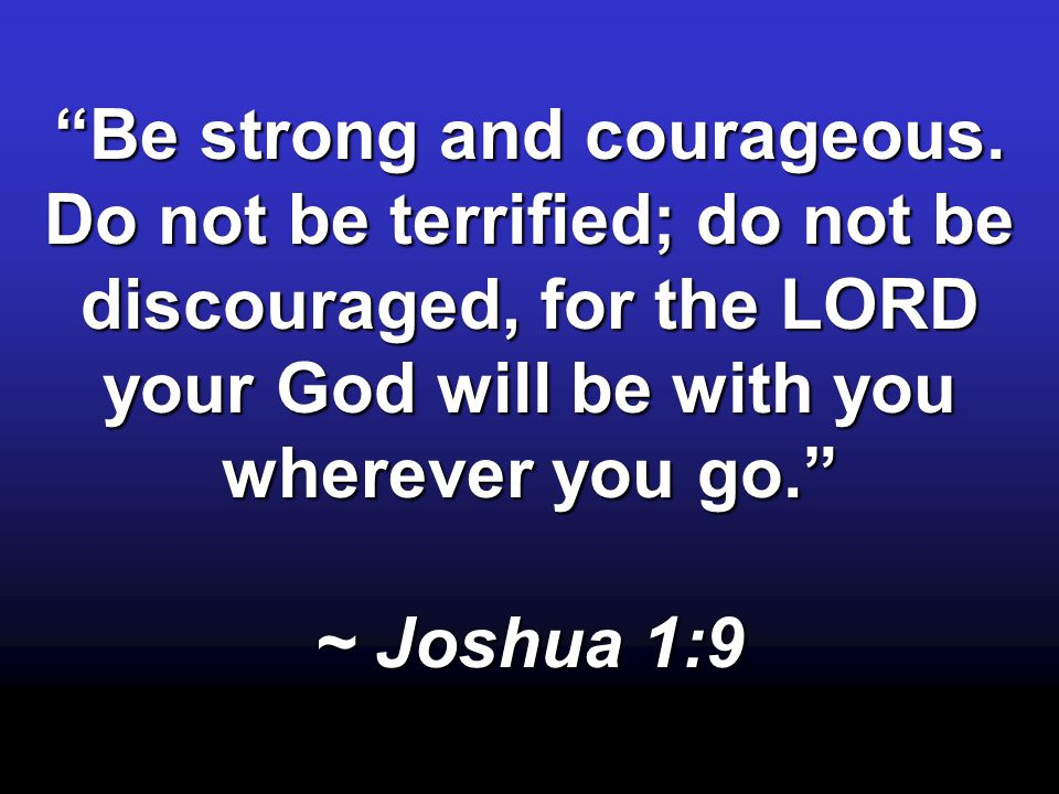 """Be strong and courageous. Do not be terrified; do not be discouraged, for the LORD your God will be with you wherever you go."" ~ Joshua 1:9"