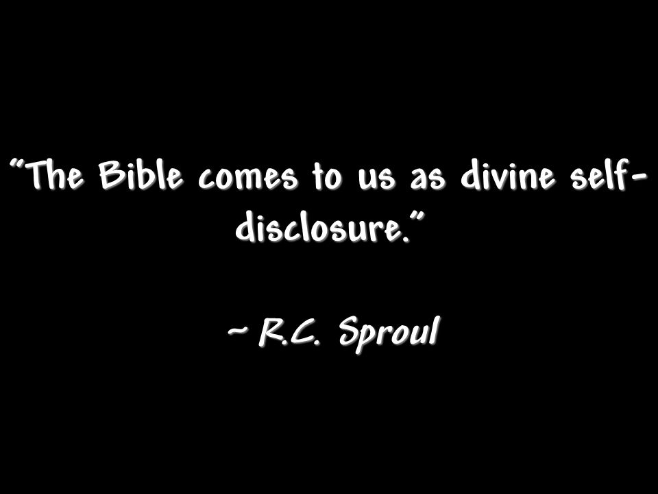 """The Bible comes to us as divine self- disclosure."" ~ R.C. Sproul"