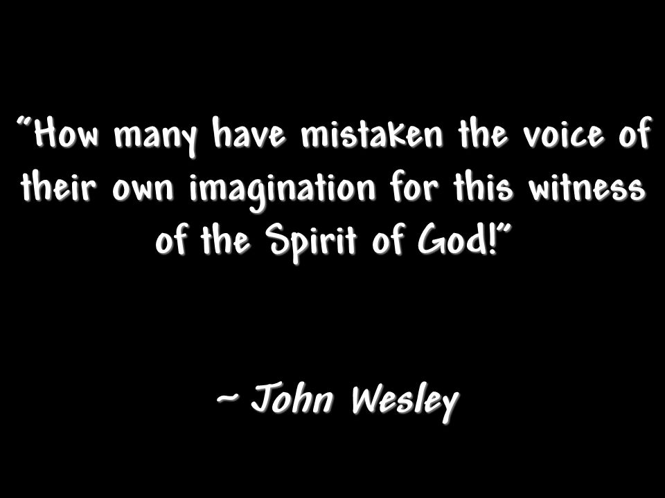 """How many have mistaken the voice of their own imagination for this witness of the Spirit of God!"" ~ John Wesley"