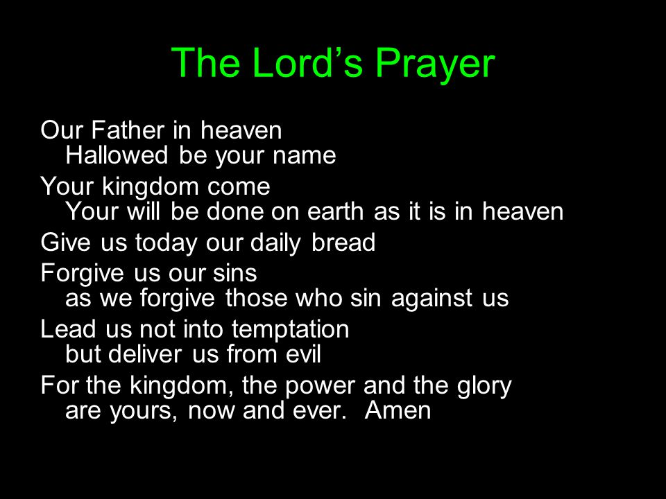The Lord's Prayer Our Father in heaven Hallowed be your name Your kingdom come Your will be done on earth as it is in heaven Give us today our daily bread Forgive us our sins as we forgive those who sin against us Lead us not into temptation but deliver us from evil For the kingdom, the power and the glory are yours, now and ever.