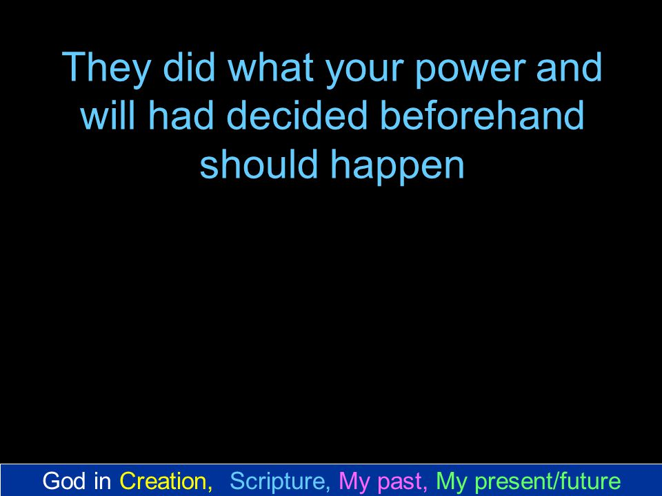 They did what your power and will had decided beforehand should happen God in Creation, Scripture, My past, My present/future