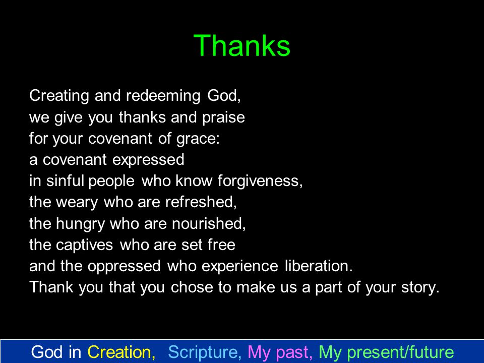 Thanks Creating and redeeming God, we give you thanks and praise for your covenant of grace: a covenant expressed in sinful people who know forgiveness, the weary who are refreshed, the hungry who are nourished, the captives who are set free and the oppressed who experience liberation.