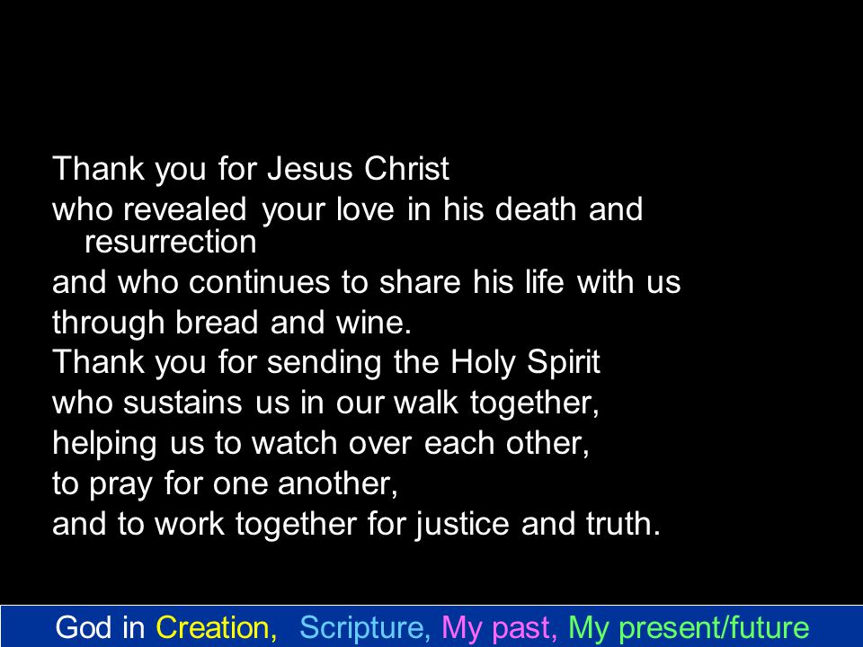 Thank you for Jesus Christ who revealed your love in his death and resurrection and who continues to share his life with us through bread and wine.