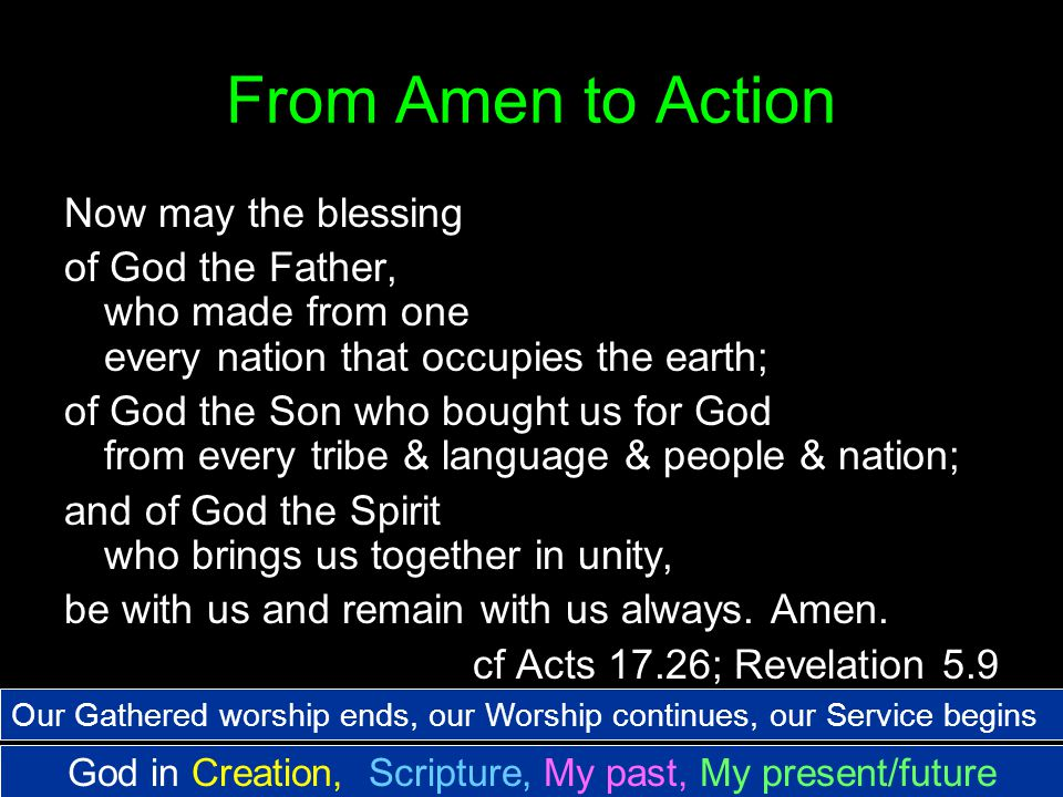 From Amen to Action Now may the blessing of God the Father, who made from one every nation that occupies the earth; of God the Son who bought us for God from every tribe & language & people & nation; and of God the Spirit who brings us together in unity, be with us and remain with us always.
