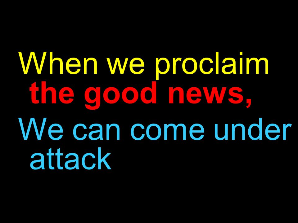 When we proclaim the good news, We can come under attack