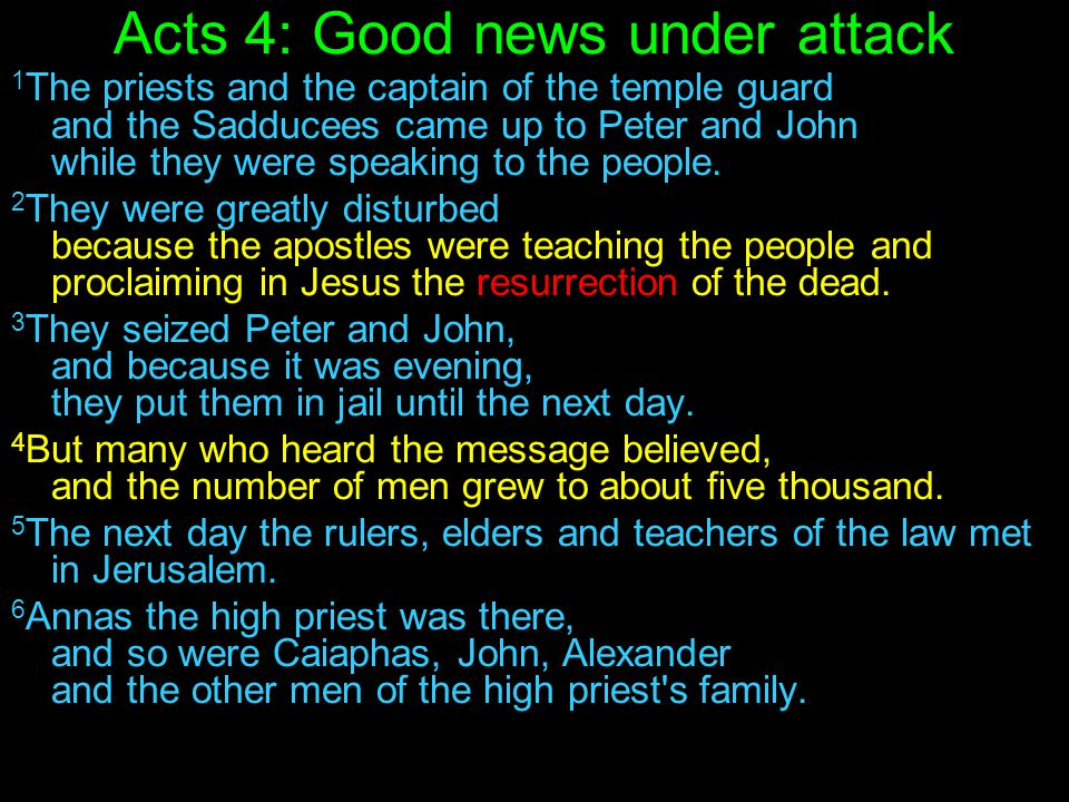 Acts 4: Good news under attack 1 The priests and the captain of the temple guard and the Sadducees came up to Peter and John while they were speaking to the people.