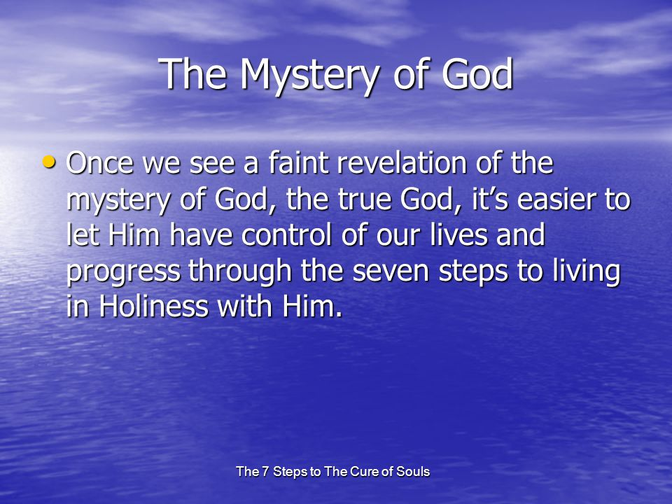 The 7 Steps to The Cure of Souls The Mystery of God Once we see a faint revelation of the mystery of God, the true God, it's easier to let Him have control of our lives and progress through the seven steps to living in Holiness with Him.