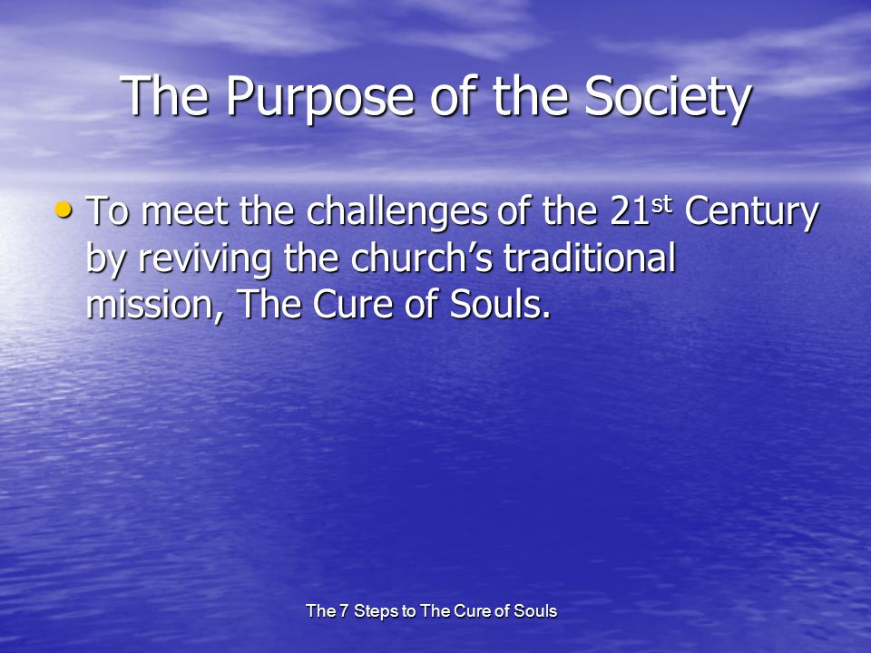 The 7 Steps to The Cure of Souls The Purpose of the Society To meet the challenges of the 21 st Century by reviving the church's traditional mission,