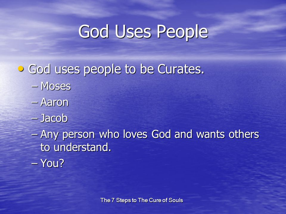 The 7 Steps to The Cure of Souls God Uses People God uses people to be Curates.