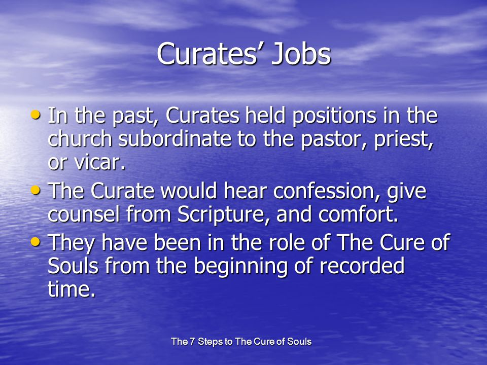 The 7 Steps to The Cure of Souls Curates' Jobs In the past, Curates held positions in the church subordinate to the pastor, priest, or vicar.
