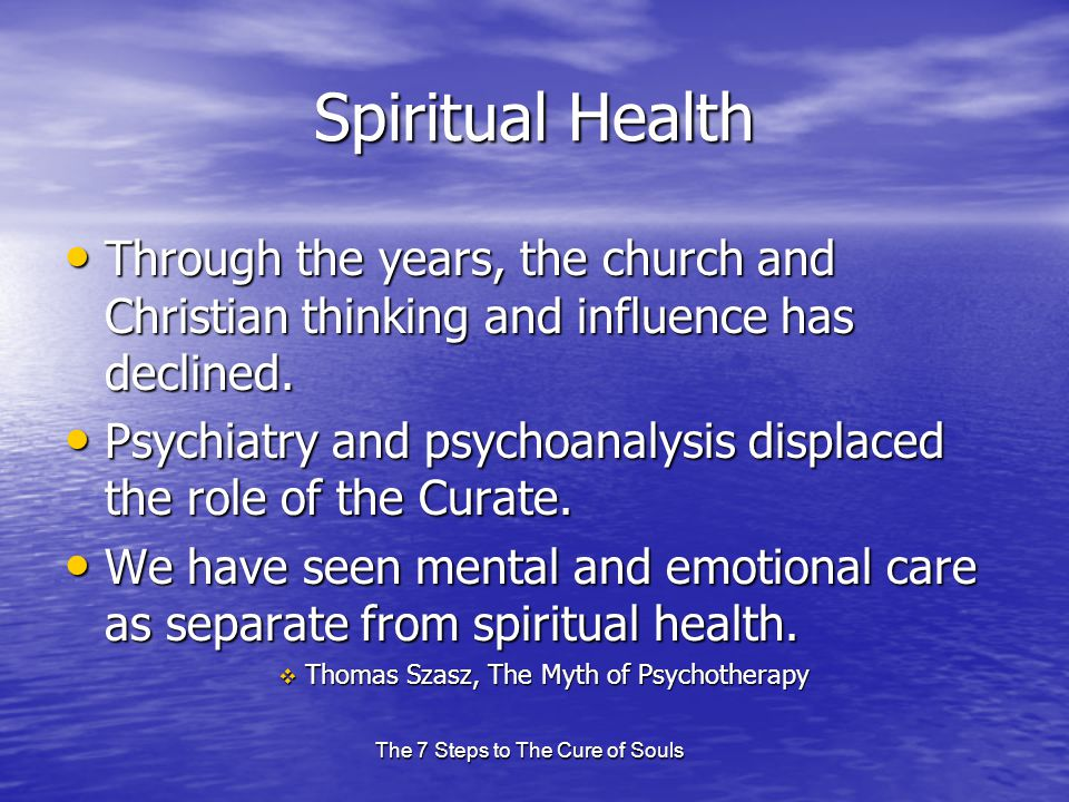 The 7 Steps to The Cure of Souls Spiritual Health Through the years, the church and Christian thinking and influence has declined. Through the years,