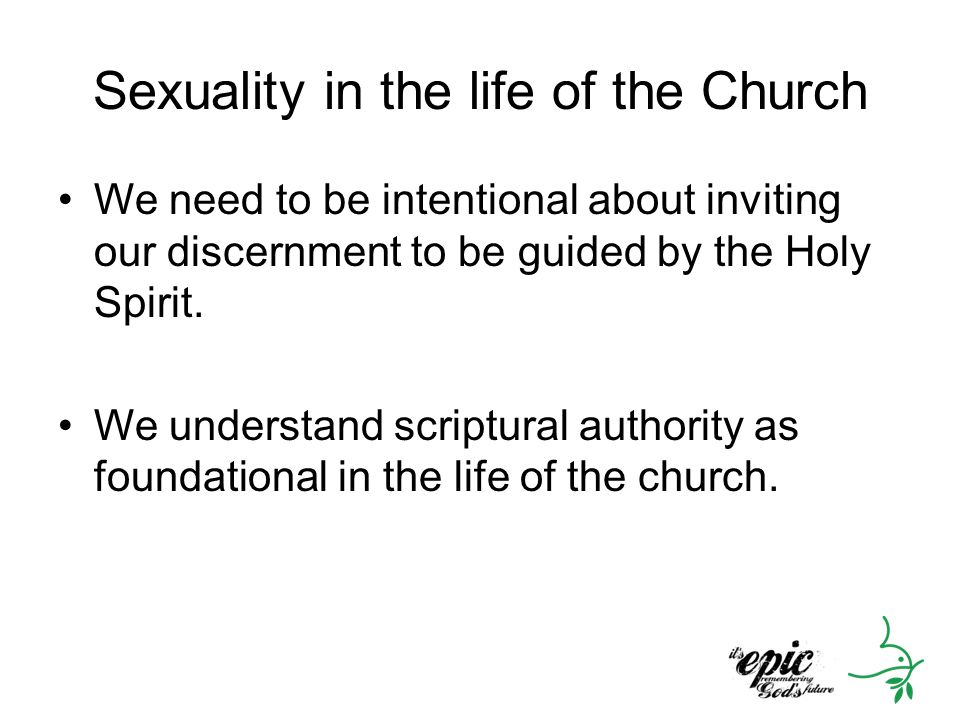 Sexuality in the life of the Church We need to be intentional about inviting our discernment to be guided by the Holy Spirit. We understand scriptural