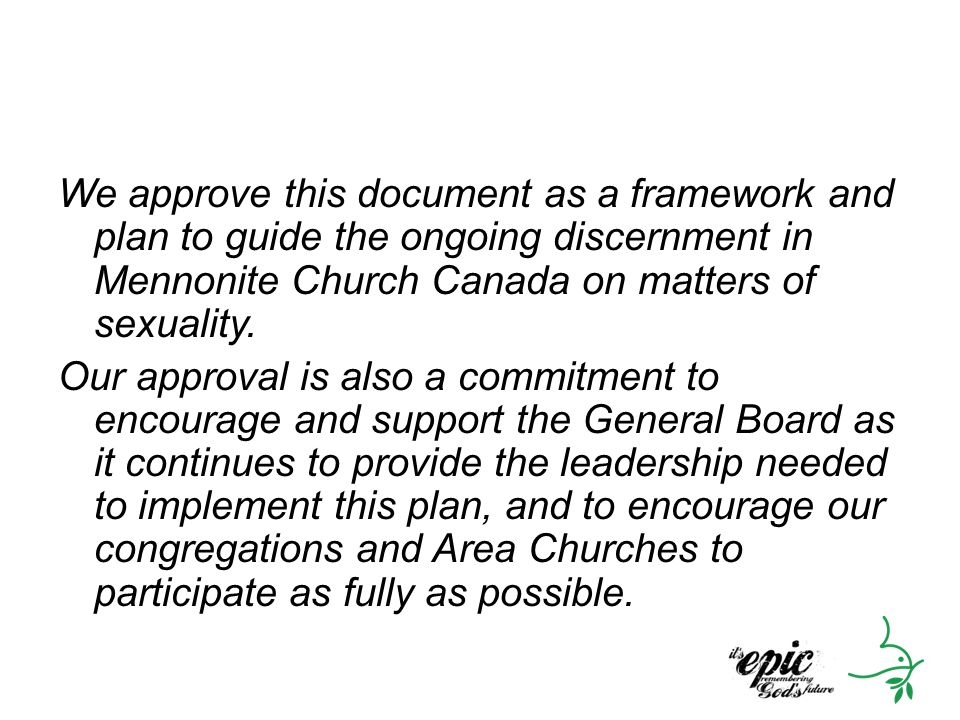 We approve this document as a framework and plan to guide the ongoing discernment in Mennonite Church Canada on matters of sexuality. Our approval is