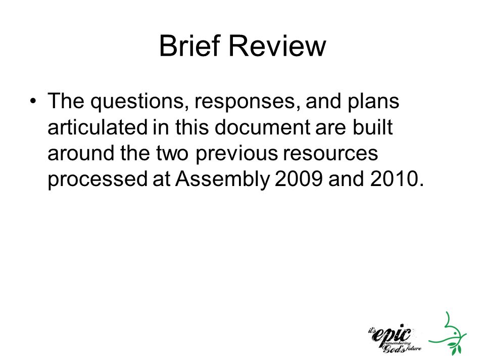 Brief Review The questions, responses, and plans articulated in this document are built around the two previous resources processed at Assembly 2009 and 2010.