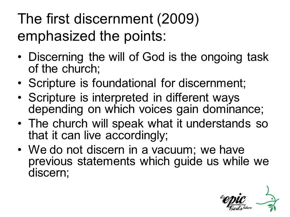 The first discernment (2009) emphasized the points: Discerning the will of God is the ongoing task of the church; Scripture is foundational for discernment; Scripture is interpreted in different ways depending on which voices gain dominance; The church will speak what it understands so that it can live accordingly; We do not discern in a vacuum; we have previous statements which guide us while we discern;