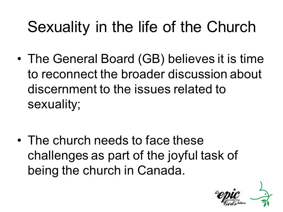 Sexuality in the life of the Church The General Board (GB) believes it is time to reconnect the broader discussion about discernment to the issues related to sexuality; The church needs to face these challenges as part of the joyful task of being the church in Canada.