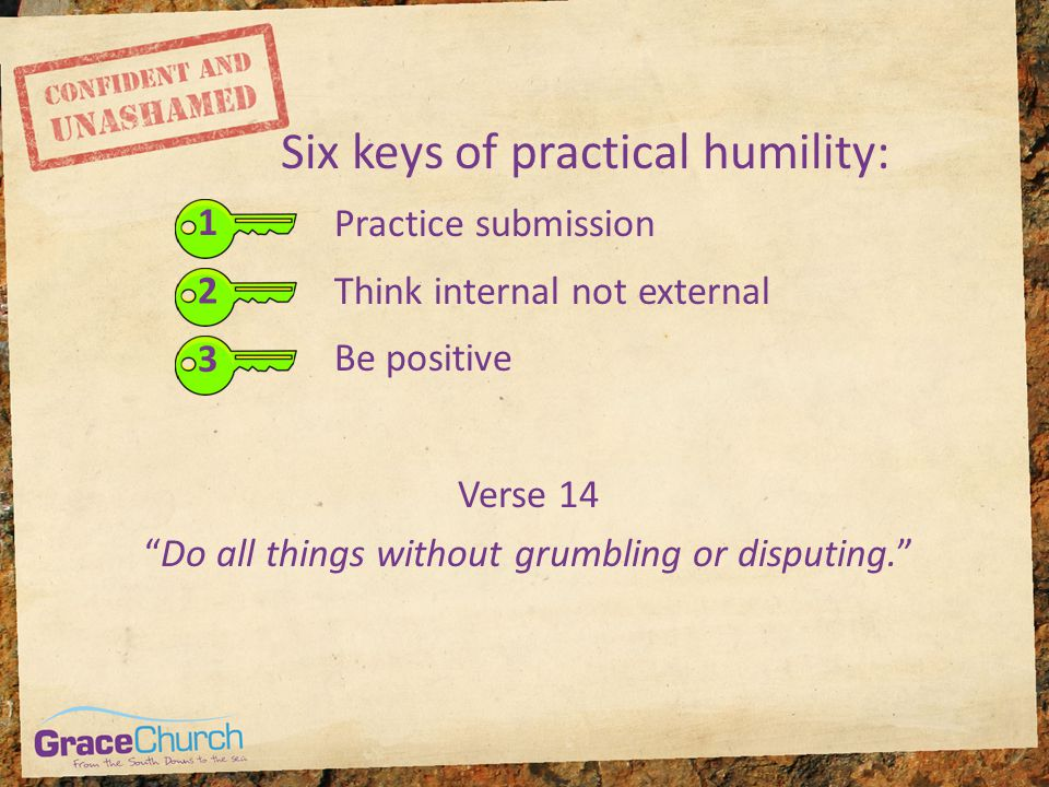 "Six keys of practical humility: 1 Practice submission Think internal not external Be positive 2 3 Verse 14 ""Do all things without grumbling or disputi"