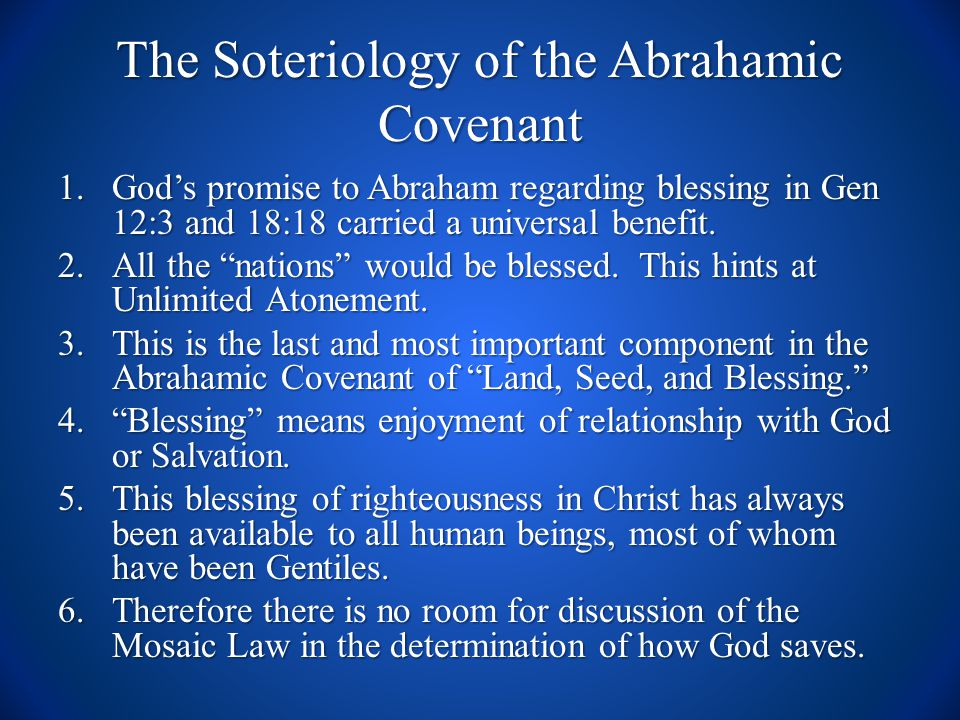 The Soteriology of the Abrahamic Covenant 1.God's promise to Abraham regarding blessing in Gen 12:3 and 18:18 carried a universal benefit.