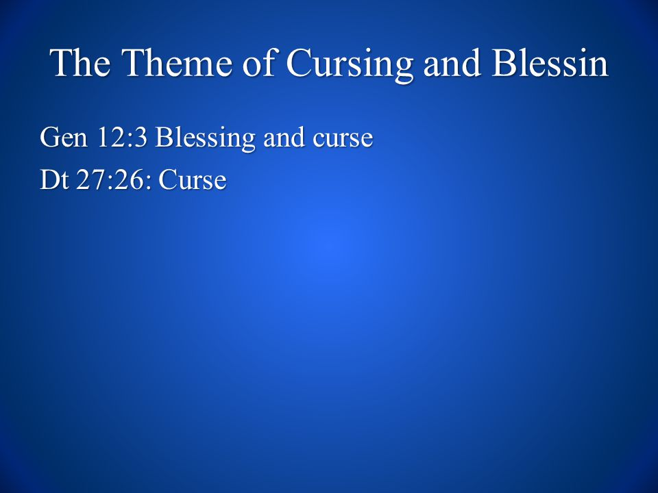 The Theme of Cursing and Blessin Gen 12:3 Blessing and curse Dt 27:26: Curse