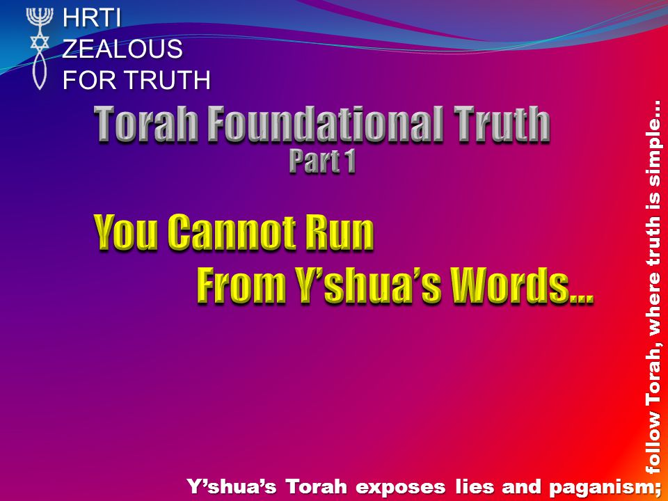 HRTIZEALOUS FOR TRUTH Y'shua's Torah exposes lies and paganism; follow Torah, where truth is simple… John 5:46-47 – Y'shua defines here if you believe Him