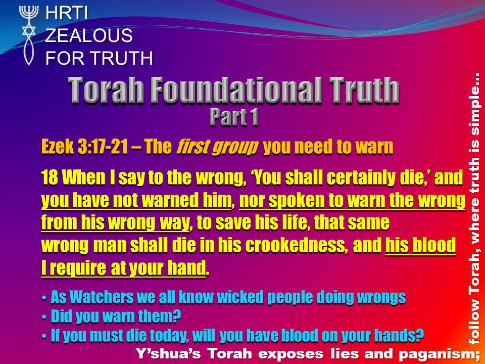 HRTIZEALOUS FOR TRUTH Y'shua's Torah exposes lies and paganism; follow Torah, where truth is simple… Ezek 3:17-21 – The first group you need to warn 18 When I say to the wrong, 'You shall certainly die,' and you have not warned him, nor spoken to warn the wrong from his wrong way, to save his life, that same wrong man shall die in his crookedness, and his blood I require at your hand.