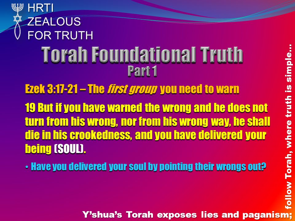 HRTIZEALOUS FOR TRUTH Y'shua's Torah exposes lies and paganism; follow Torah, where truth is simple… Ezek 3:17-21 – The first group you need to warn 19 But if you have warned the wrong and he does not turn from his wrong, nor from his wrong way, he shall die in his crookedness, and you have delivered your being (SOUL).