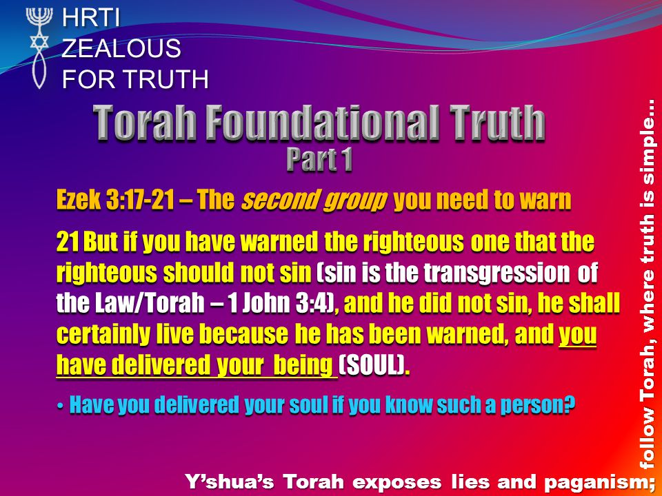 HRTIZEALOUS FOR TRUTH Y'shua's Torah exposes lies and paganism; follow Torah, where truth is simple… Ezek 3:17-21 – The second group you need to warn 21 But if you have warned the righteous one that the righteous should not sin (sin is the transgression of the Law/Torah – 1 John 3:4), and he did not sin, he shall certainly live because he has been warned, and you have delivered your being (SOUL).