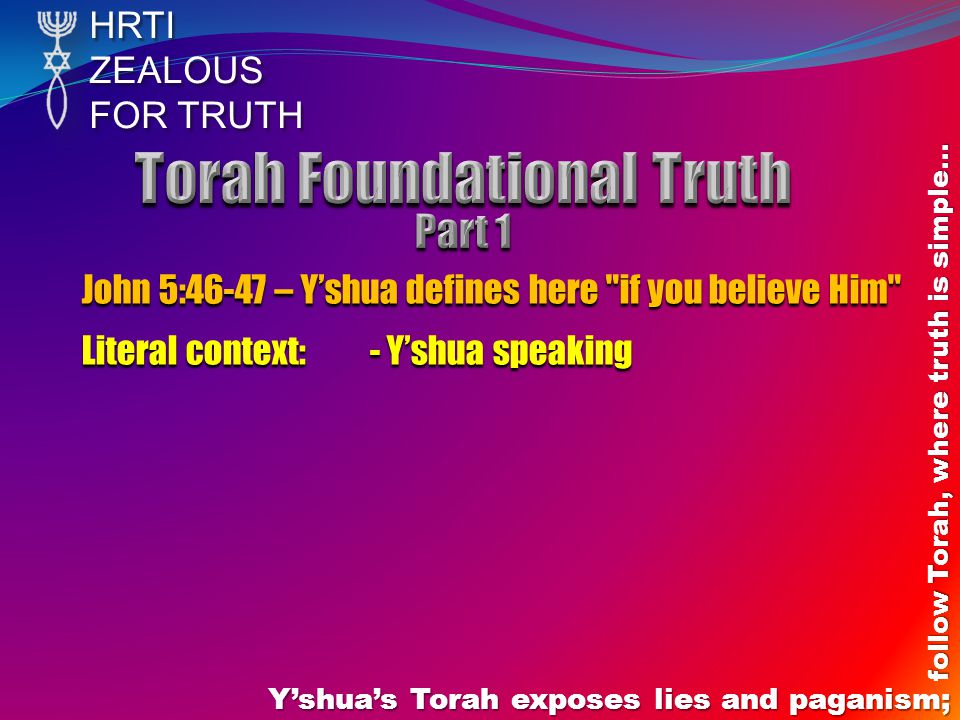HRTIZEALOUS FOR TRUTH Y'shua's Torah exposes lies and paganism; follow Torah, where truth is simple… John 5:46-47 – Y'shua defines here if you believe Him Literal context: - Y'shua speaking