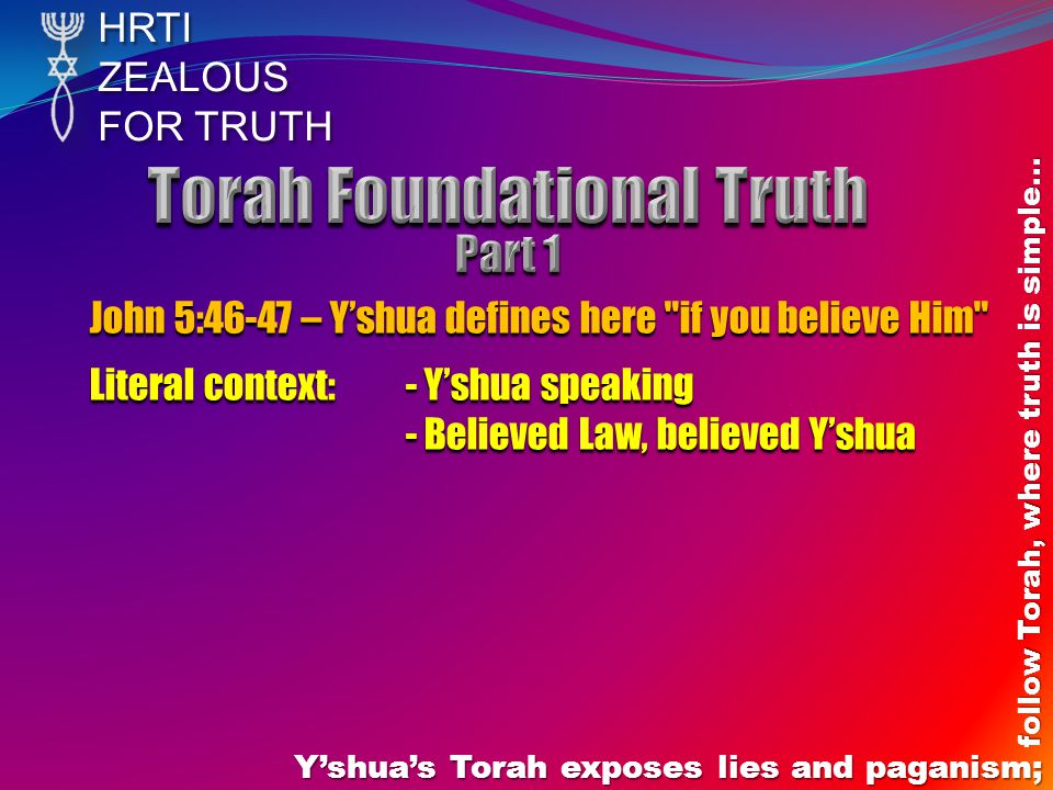 HRTIZEALOUS FOR TRUTH Y'shua's Torah exposes lies and paganism; follow Torah, where truth is simple… John 5:46-47 – Y'shua defines here if you believe Him Literal context: - Y'shua speaking - Believed Law, believed Y'shua